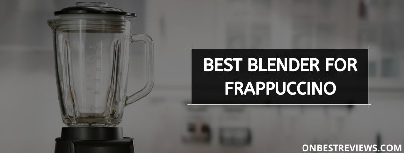 Best Blender For Frappuccino