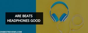 Are Beats Headphones Good