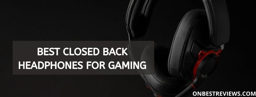 Best Closed Back Headphones For Gaming Reviews 2020