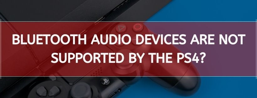 Bluetooth Audio Devices Are Not Supported By The Ps4?
